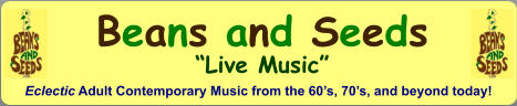 "Beans and Seeds ""Live Music"" Eclectic Adult Contemporary Music from the 60's, 70's, and beyond today!"