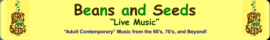 "Beans and Seeds ""Live Music"" ""Adult Contemporary"" Music from the 60's, 70's, and Beyond!"